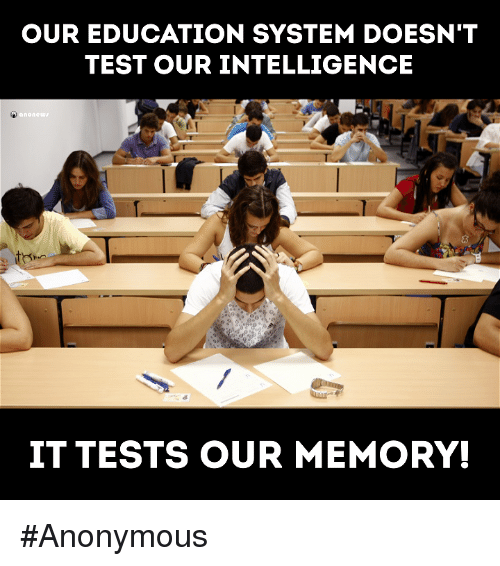 Memes, Anonymous, and Test: OUR EDUCATION SYSTEM DOESN'T  TEST OUR INTELLIGENCE  none  IT TESTS OUR MEMORY! #Anonymous