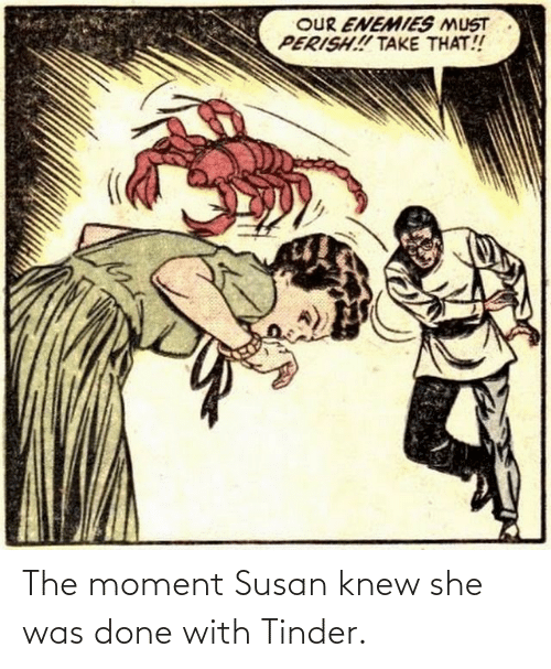 The Moment: OUR ENEMIES MUST  PERISH! TAKE THAT! The moment Susan knew she was done with Tinder.