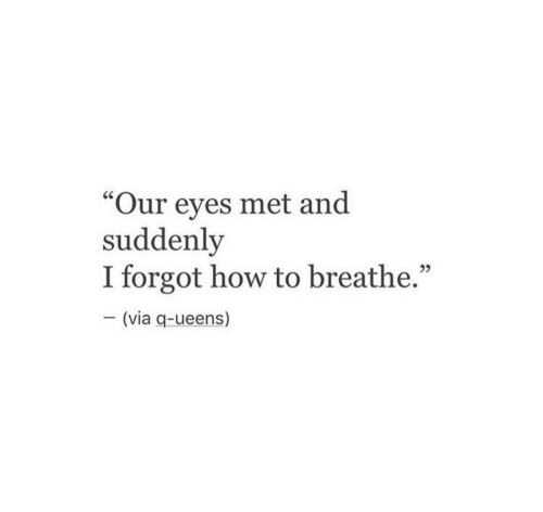 "How To, How, and Via: ""Our eyes met and  suddenly  I forgot how to breathe.""  CS  (via q-ueens)"