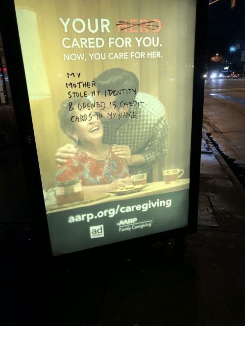 Family, Her, and Aarp: OUR FERO  CARED FOR YOU  NOW, YOU CARE FOR HER.  MOTHER  STOLE Hy IDENTITY  OPENED 15 CREDT  Dr  CARE  aarp.org/caregiving  ad  Family Caregiving  COUNCIL