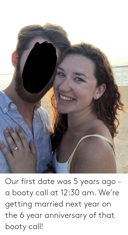 Booty, Date, and Booty Call: Our first date was 5 years ago - a booty call at 12:30 am. We're getting married next year on the 6 year anniversary of that booty call!