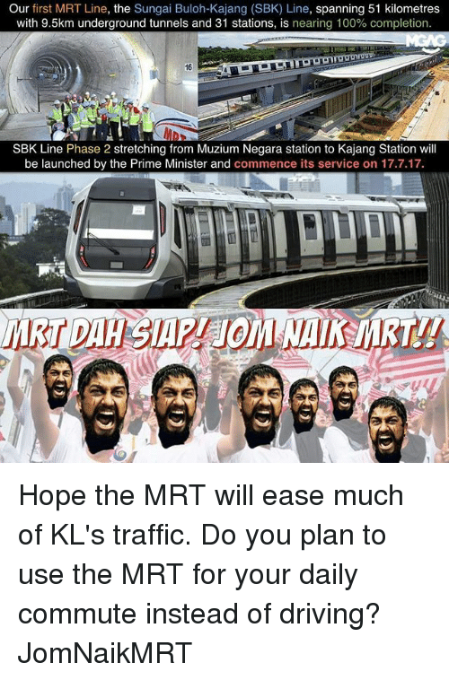 commence: Our  first MRT Line, the  Sungai Buloh-Kajang (SBK) Line, spanning 51 kilometres  with 9.5km underground tunnels and 31 stations, is nearing 100% completion.  SBK Line Phase 2 stretching from Muzium Negara station to Kajang Station will  be launched by the Prime Minister and commence its service on 17.7.17. Hope the MRT will ease much of KL's traffic. Do you plan to use the MRT for your daily commute instead of driving? JomNaikMRT