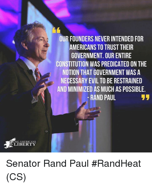 Memes, Rand Paul, and Constitution: OUR FOUNDERS NEVER INTENDED FOR  AMERICANS TO TRUST THEIR  GOVERNMENT. OUR ENTIRE  CONSTITUTION WAS PREDICATED ON THE  NOTION THAT GOVERNMENT WAS A  NECESSARY EVIL TO BE RESTRAINED  AND MINIMIZED AS MUCH AS POSSIBLE  -RAND PAUL  OUNG AMERICANS  LIBERTY Senator Rand Paul  #RandHeat  (CS)
