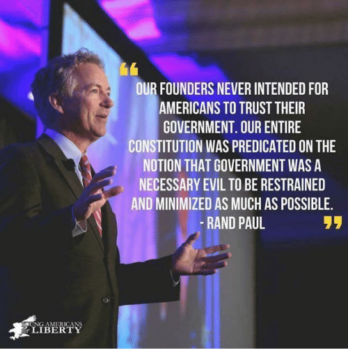necessary evil: OUR FOUNDERS NEVER INTENDED FOR  AMERICANS TO TRUST THEIR  GOVERNMENT. OUR ENTIRE  CONSTITUTION WAS PREDICATED ON THE  NOTION THAT GOVERNMENT WAS A  NECESSARY EVIL TO BE RESTRAINED  AND MINIMIZED AS MUCH AS POSSIBLE  -RAND PAUL  UNG AMERICANS  LIBERTY