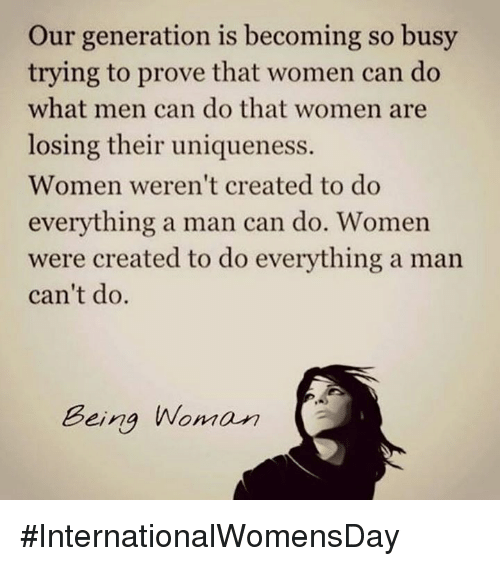 Dank, 🤖, and Man: Our generation is becoming so busy  trying to prove that women can do  what men can do that women are  losing their uniqueness.  Women weren't created to do  everything a man can do. Women  were created to do everything a man  can't do.  Being Woman #InternationalWomensDay
