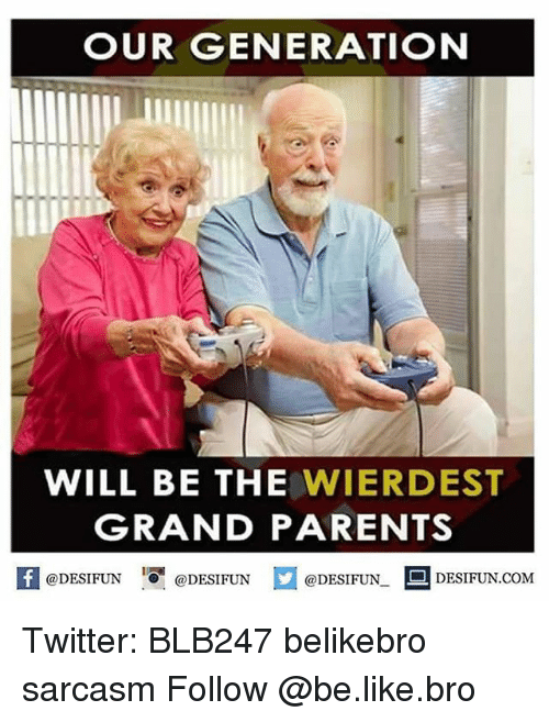 Be Like, Memes, and Sarcasm: OUR GENERATION  WILL BE THE  WIER DEST  GRANDPARENTS  @DESIFUN  DESIFUN COM  @DESIFUN  @DESIFUN. Twitter: BLB247 belikebro sarcasm Follow @be.like.bro