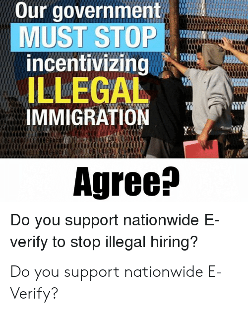 Memes, Nationwide, and Immigration: Our government  MUST STOP  incentivizing  ILLEGAL  IMMIGRATION  Agree^  Do you support nationwide E  verify to stop illegal hiring? Do you support nationwide E-Verify?