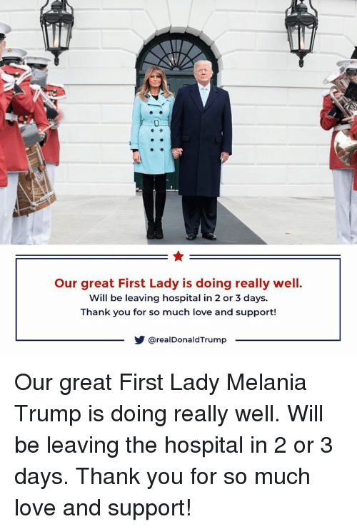 Love, Melania Trump, and Thank You: Our great First Lady is doing really well.  Will be leaving hospital in 2 or 3 days  Thank you for so much love and support!  @realDonaldTrump Our great First Lady Melania Trump is doing really well. Will be leaving the hospital in 2 or 3 days. Thank you for so much love and support!
