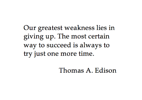 Edison: Our greatest weakness lies in  giving up. The most certain  wav to succeed is alwavs to  try just one more time.  Thomas A. Edison