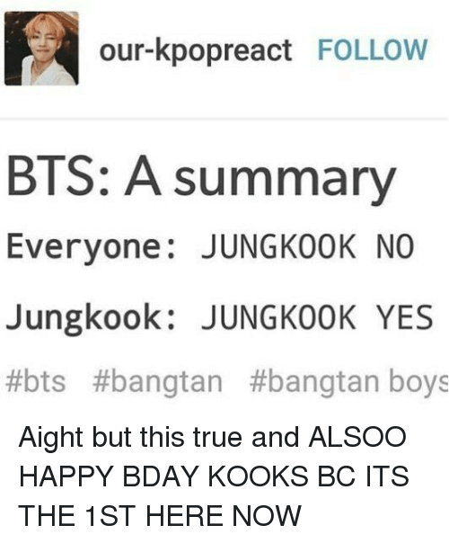 True, Happy, and Bts: our-kpopreact FOLLOW  BTS: A summary  Everyone: JUNGKoOK NO  Jungkook: JUNGKOOK YES  #bts #bangtan #bangtan boys Aight but this true and ALSOO HAPPY BDAY KOOKS BC ITS THE 1ST HERE NOW