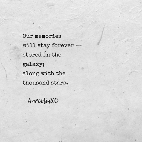 Forever, Stars, and Galaxy: Our memories  will stay forever  stored in the  galaxy;  along with the  thousand stars.  - AnreliXO