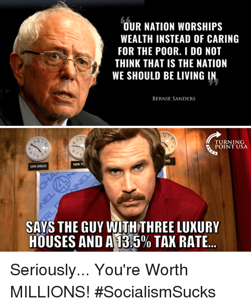 Bernie Sanders: OUR NATION WORSHIPS  WEALTH INSTEAD OF CARING  FOR THE POOR. I D0 NOT  THINK THAT IS THE NATION  WE SHOULD BE LIVING IN  BERNIE SANDERS  TURNING  POINT USA  NEW Y  SAN DIEGO  SAYS THE GUY WITHTHREE LUXURY  HOUSES AND A13:590 TAX RATE Seriously... You're Worth MILLIONS! #SocialismSucks