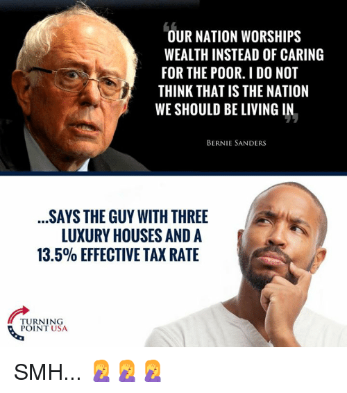 Bernie Sanders, Memes, and Smh: OUR NATION WORSHIPS  WEALTH INSTEAD OF CARING  FOR THE POOR. I DO NOT  THINK THAT IS THE NATION  WE SHOULD BE LIVING IN.  BERNIE SANDERS  SAYS THE GUY WITH THREE  LUXURY HOUSES AND A  13.5% EFFECTIVE TAX RATE  TURNING  POINT USA SMH... 🤦‍♀️🤦‍♀️🤦‍♀️