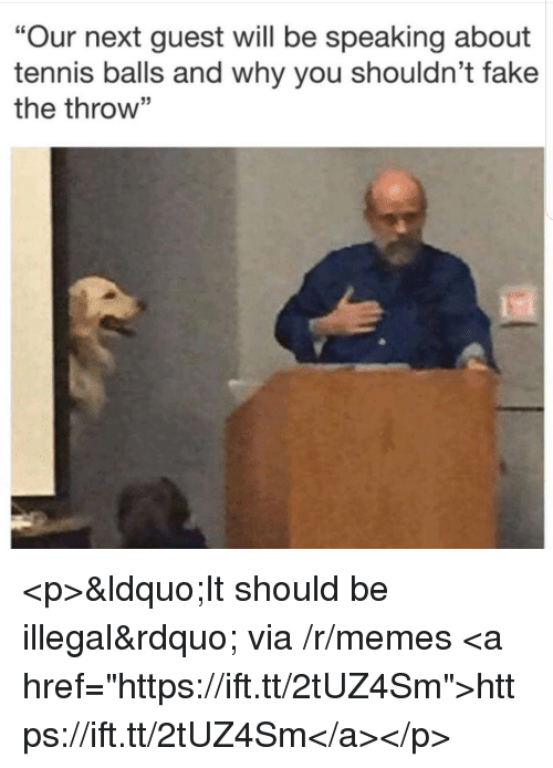 """Fake, Memes, and Tennis: """"Our next guest will be speaking about  tennis balls and why you shouldn't fake  the throw"""" <p>""""It should be illegal"""" via /r/memes <a href=""""https://ift.tt/2tUZ4Sm"""">https://ift.tt/2tUZ4Sm</a></p>"""