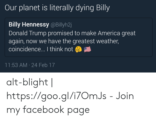 America, Donald Trump, and Facebook: Our planet is literally dying Billy  Billy Hennessy @Billyh2  Donald Trump promised to make America great  again, now we have the greatest weather,  coincidence... I think not  11:53 AM 24 Feb 17 alt-blight | https://goo.gl/i7OmJs - Join my facebook page
