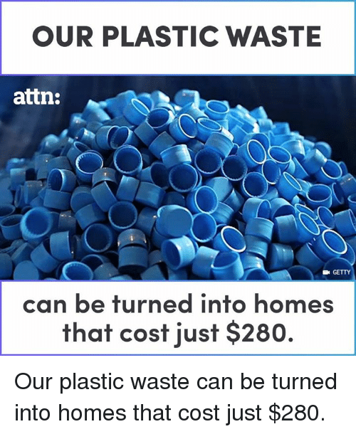 Memes, 🤖, and Plastic: OUR PLASTIC WASTE  attn:  GETTY  can be turned into homes  that cost just $280. Our plastic waste can be turned into homes that cost just $280.
