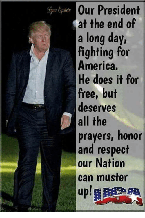 America, Respect, and Free: Our President  at the end of  a long day,  fighting for  America.  He does it for  free, but  deserves  all the  prayers, honor  and respect  our Nation  can muster  up