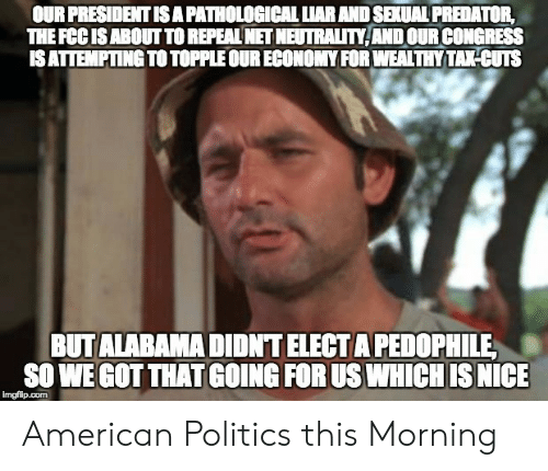 Politics, American, and Predator: OUR PRESIDENT IS A PATHOLOGICAL LIAR AND SEXUAL PREDATOR,  THE FCCISABOUT TO REPEAL NET NEUTRALITY ANDOUR CONGRESS  ISATTEMPTING TO TOPPLE OUR ECONOMY FOR WEALTHY TAKHCUTS  BUTALABAMA DIDNT ELECT A PEDOPHILE  SO WE GOT THAT GOING FOR US WHICH IS NICE  imgfilp.com American Politics this Morning
