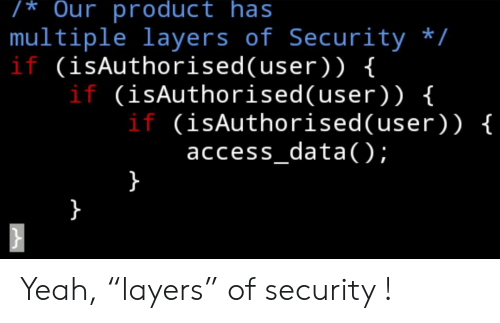 """Layers: /* Our product has  multiple layers of Security /  if (isAuthorised(user) ) {  if (isAuthorised( user) ) {  if (isAuthorised(user)) {  access_data);  } Yeah, """"layers"""" of security !"""