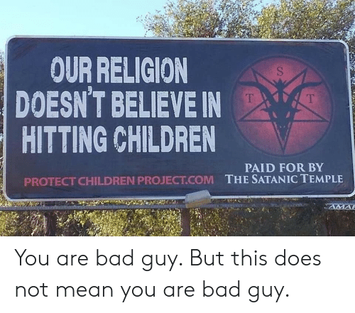 Religion: OUR RELIGION  DOESN'T BELIEVE IN  HITTING CHILDREN  T  T  PAID FOR BY  THE SATANIC TEMPLE  PROTECT CHILDREN PROJECT.COM  AMA You are bad guy. But this does not mean you are bad guy.