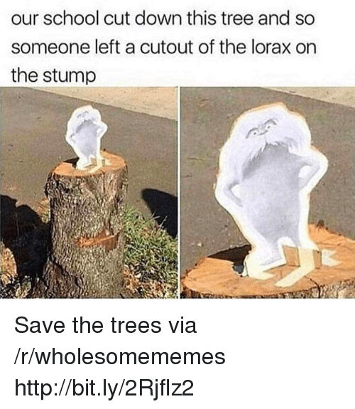 School, Http, and Tree: our school cut down this tree and so  someone left a cutout of the lorax on  the stump Save the trees via /r/wholesomememes http://bit.ly/2Rjflz2