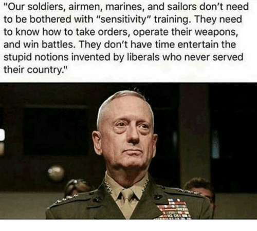 "Memes, Soldiers, and How To: ""Our soldiers, airmen, marines, and sailors don't need  to be bothered with ""sensitivity"" training. They need  to know how to take orders, operate their weapons,  and win battles. They don't have time entertain the  stupid notions invented by liberals who never served  their country."""