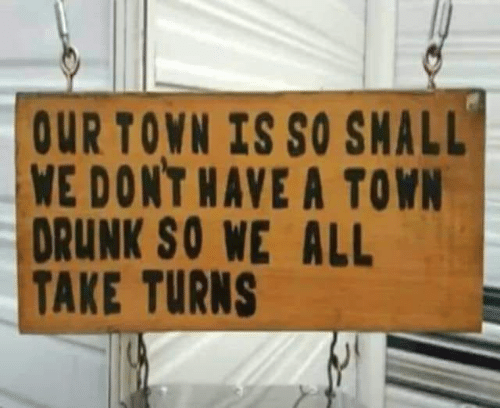 So Small: OUR TOWN IS SO SMALL  WE DONT HAVE A TOWN  DRUNK SO WE ALL  TAKE TURNS