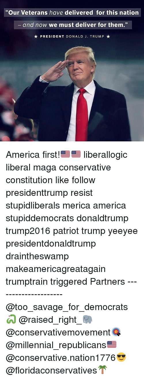 "Trump America: ""Our Veterans have delivered for this nation  and now we must deliver for them.""  PRESIDENT DONALD J. TRUMP America first!🇺🇸🇺🇸 liberallogic liberal maga conservative constitution like follow presidenttrump resist stupidliberals merica america stupiddemocrats donaldtrump trump2016 patriot trump yeeyee presidentdonaldtrump draintheswamp makeamericagreatagain trumptrain triggered Partners --------------------- @too_savage_for_democrats🐍 @raised_right_🐘 @conservativemovement🎯 @millennial_republicans🇺🇸 @conservative.nation1776😎 @floridaconservatives🌴"