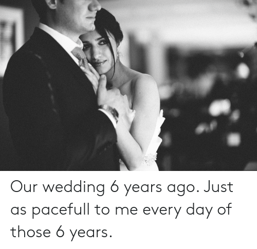 Wedding, Day, and Every Day: Our wedding 6 years ago. Just as pacefull to me every day of those 6 years.
