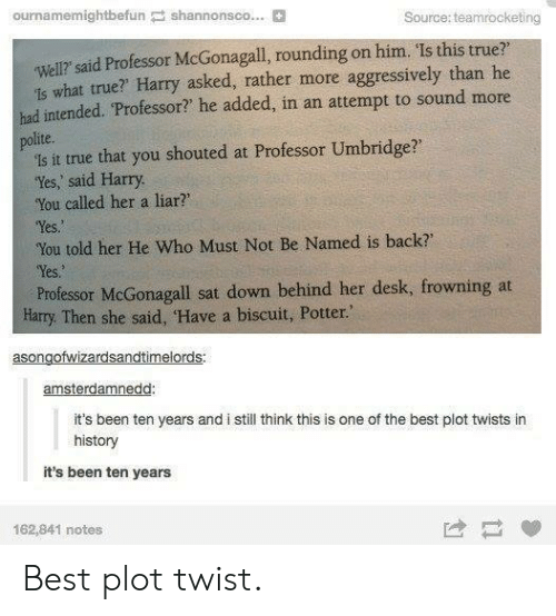 "Harry Potter, True, and Best: ournamemightbefun shannonsco... B  Source: teamrocketing  well? said Professor McGonagall, rounding on him. Is this true?  1s what true? Harry asked, rather more aggressively than he  had intended. Professor? he added, in an attempt to sound more  polite.  is it true that you shouted at Professor Umbridge?  'Yes, said Harry  You called her a liar?  Yes  You told her He Who Must Not Be Named is back  Yes.  Professor McGonagall sat down behind her desk, frowning at  Harry. Then she said, Have a biscuit, Potter.""  asongofwizardsandtimelords  amsterdamnedd  it's been ten years and i still think this is one of the best plot twists in  history  it's been ten years  162,841 notes Best plot twist."