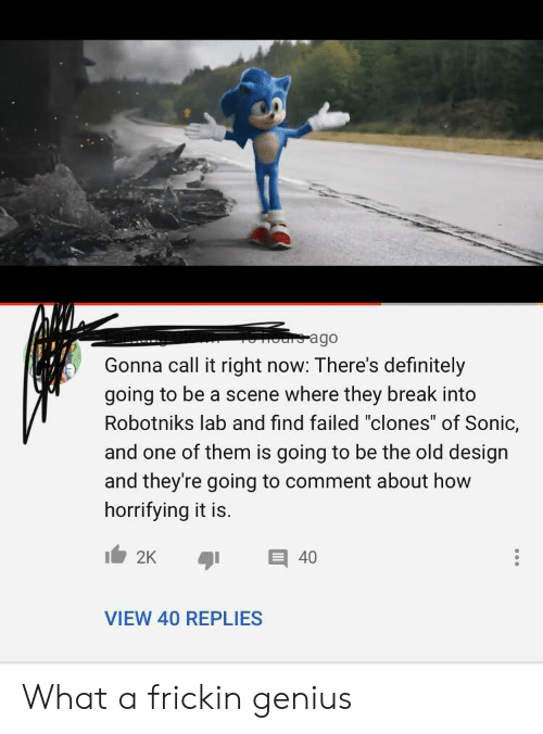 "Definitely, Break, and Genius: ours ago  Gonna call it right now: There's definitely  going to be a scene where they break into  Robotniks lab and find failed ""clones"" of Sonic,  and one of them is going to be the old design  and they're going to comment about how  horrifying it is.  2K  40  VIEW 40 REPLIES What a frickin genius"