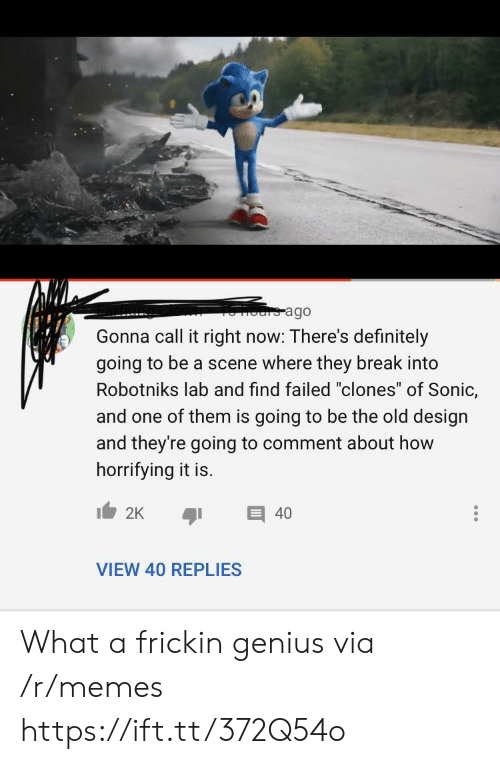 "Definitely, Memes, and Break: ours ago  Gonna call it right now: There's definitely  going to be a scene where they break into  Robotniks lab and find failed ""clones"" of Sonic,  and one of them is going to be the old design  and they're going to comment about how  horrifying it is.  2K  40  VIEW 40 REPLIES What a frickin genius via /r/memes https://ift.tt/372Q54o"