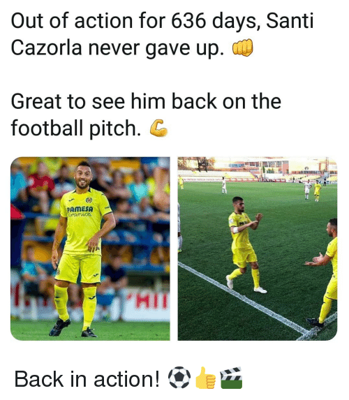 Football, Memes, and Never: Out of action for 636 days, Santi  Cazorla never gave up.  Great to see him back on the  football pitch. G  PAMESA  HI Back in action! ⚽️👍🎬
