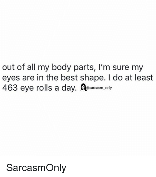 Funny, Memes, and Best: out of all my body parts, I'm sure my  eyes are in the best shape. I do at least  463 eye rolls a day. A  @sarcasm_only SarcasmOnly