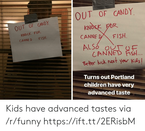 Candy, Children, and Funny: OUT OF CANDY  KNOCK FOR  CANNE D FISH  OUT OF CANDY  KNOSK FOR  CANNE DFISH  CANNED FİSH  Better ck nakt year Kids  Turns out Portland  children have very  advanced taste Kids have advanced tastes via /r/funny https://ift.tt/2ERisbM