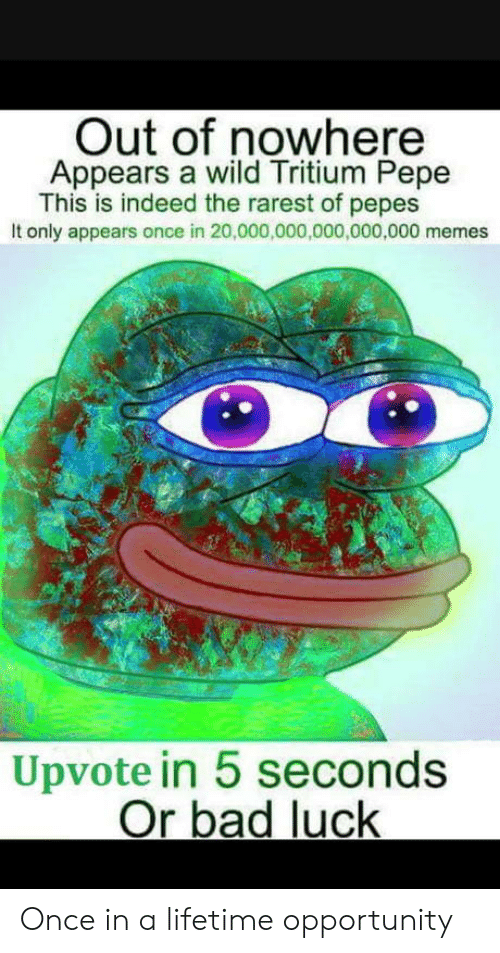 Pepes: Out of nowhere  Appears a wild Tritium Pepe  This is indeed the rarest of pepes  It only appears once in 20,000,000,000,000,000 memes  Upvote in 5 seconds  Or bad luck Once in a lifetime opportunity