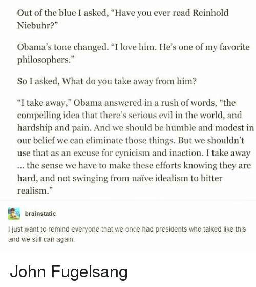 "Love, Obama, and Blue: Out of the blue I asked, ""Have you ever read Reinhold  Niebuhr?""  Obama's tone changed. ""I love him. He's one of my favorite  philosophers.""  So I asked, What do you take away from him?  ""I take away,"" Obama answered in a rush of words, ""the  compelling idea that there's serious evil in the world, and  hardship and pain. And we should be humble and modest in  our belief we can eliminate those things. But we shouldn't  use that as an excuse for cynicism and inaction. I take away  the sense we have to make these efforts knowing they are  hard, and not swinging from naïve idealism to bitter  realism  brainstatic  I just want to remind everyone that we once had presidents who talked like this  and we still can again. John Fugelsang"