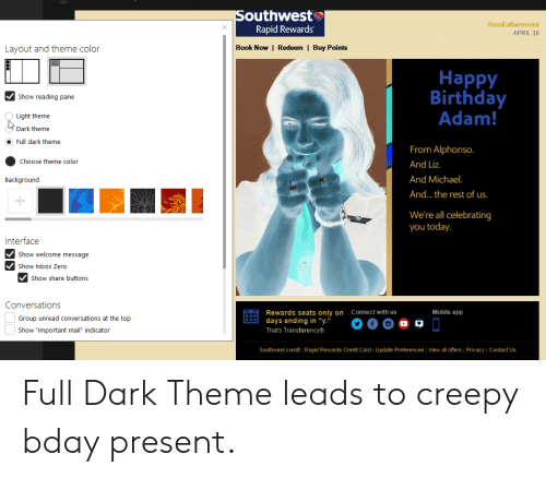 "Birthday Adam: outhwest  Rapid Rewards  Good afternoonl  APRIL 30  Layout and theme color  Book Now | Redeem I Buy Points  Happy  Birthday  Adam  Show reading pane  Light theme  Dark theme  Full dark theme  From Alphonso  And Liz.  And Michael  And... the rest of us  Choose theme color  Background  We're all celebrating  you today.  Interface  Show welcome message  Show Inbox Zero  Show share buttons  Conversations  Connect with us  Mobile app  Rewards seats only on  Group unread conversations at the top  Show ""important mail indicator  days ending in ""y.""  Thats Transfarency®  Southwest.com®  