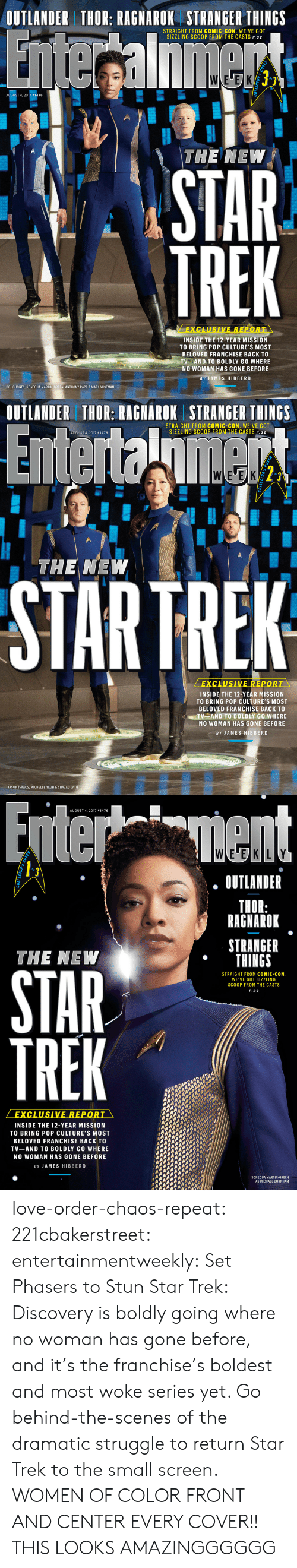 Doug, Love, and Martin: OUTLANDER THOR: RAGNAROK STRANGER THINGS  STRAIGHT FROM COMIC-CON, WE'VE GOT  SIZZLING SCOOP FROM THE CASTS P. 32  oF  AUGUST 4, 2017 #1476  THE NEW  STAR  TREK  EXCLUSIVE REPOR  INSIDE THE 12-YEAR MISSION  TO BRING POP CULTURE'S MOST  BELOVED FRANCHISE BACK TO  TV AND TO BOLDLY GO WHERE  NO WOMAN HAS GONE BEFORE  BY JAMES HIBBERD  DOUG JONES, SONEQUA MARTIN-GREEN, ANTHONY RAPP & MARY WISEMAN   OUTLANDER THOR: RAGNAROK STRANGER THINGS  STRAIGHT FROM COMIC-CON, WE'VE GOT  SIZZLING SCOOP FROM THE CASTS P. 32  AUGUST 4, 2017 #1476  WLEUEK  2^  0  THE NEW  STARTREK  EXCLUSIVE REPORT  INSIDE THE 12-YEAR MISSION  TO BRING POP CULTURE'S MOST  BELOVED FRANCHISE BACK TO  TV AND TO BOLDLY GO WHERE  NO WOMAN HAS GONE BEFORE  BY JAMES HIBBERD  JASON ISAACS, MICHELLE YEOH & SHAZAD LATIE   AUGUST 4, 2017 #1476  0  OUTLANDER  THOR:  RAGNAROK  STRANGER  THINGS  THE NEW  8  STRAIGHT FROM COMIC-CON,  WE'VE GOT SIZZLING  SCOOP FROM THE CASTS  P. 32  STAR  VE REPOR  INSIDE THE 12-YEAR MISSION  TO BRING POP CULTURE'S MOST  BELOVED FRANCHISE BACK TO  TV-AND TO BOLDLY GO WHERE  NO WOMAN HAS GONE BEFORE  BY JAMES HIBBERD  SONEQUA MARTIN-GREEN  AS MICHAEL BURNHAM  5 love-order-chaos-repeat: 221cbakerstreet:  entertainmentweekly:  Set Phasers to Stun Star Trek: Discovery is boldly going where no woman has gone before, and it's the franchise's boldest and most woke series yet. Go behind-the-scenes of the dramatic struggle to return Star Trek to the small screen.  WOMEN OF COLOR FRONT AND CENTER EVERY COVER!!  THIS LOOKS AMAZINGGGGGG