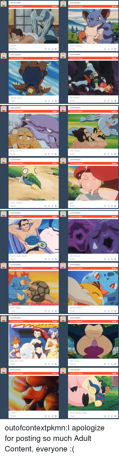 Ash, Bulbasaur, and Psyduck: outofcontextpkmn  outofcontextpkmn  Your post was flagged  Review  Your post was flagged  Review  #ma choke  #meowth #nidoqueen  2,002 notes  19 notes  outofcontextpkmn  outofcontextpkmn  Your post was flagged  Review  Your post was flagged  Review  #poliwrath #ursaring  #ash #houndour  8 notes  18 notes   outofcontextpkmn  outofcontextpkmn  Review  Review  Your post was flagged  Your post was flagged  #chuck #machoke  #professor oak #muk  63 notes  36 notes  outofcontextpkmn  outofcontextpkmn  Review  Review  Your post was flagged  Your post was flagged  essie  #caterpie #dunsparce  27 notes  104 notes   outofcontextpkmn  outofcontextpkmn  Your post was flagged  Review  Your post was flagged  Review  #giovanni #qwifish #mantine  #arbok #weezing  20 notes  64 notes  outofcontextpkmn  outofcontextpkmn  Your post was flagged  Review  Your post was flagged  Review  #golem #feraligatr  #bulbasaur #psyduck  16 notes  21 notes   outofcontextpkmn  outofcontextpkmn  Your post was flagged  Review  Your post was flagged  Review  #místy #jessie ames  #arbok #snorlax  50 notes  102 notes  outofcontextpkmn  outofcontextpkmn  Your post was flagged  Review  Your post was flagged  Review  #magmar  #meowth #cyndaquil #miltank  109 notes  27 notes outofcontextpkmn:I apologize for posting so much Adult Content, everyone :(