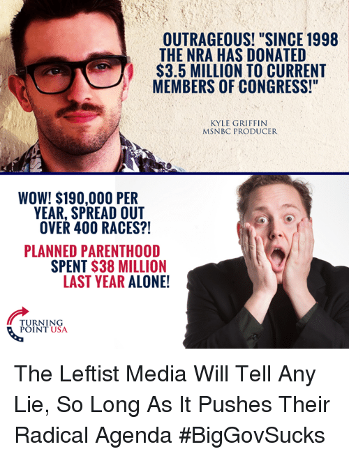 """Being Alone, Memes, and Wow: OUTRAGEOUS! """"SINCE 1998  THE NRA HAS DONATED  $3.5 MILLION TO CURRENT  MEMBERS OF CONGRESS!""""  KYLE GRIFFIN  MSNBC PRODUCER  WOW! $190,000 PER  YEAR, SPREAD OUT  OVER 400 RACES?!  PLANNED PARENTHOOD  SPENT $38 MILLION  LAST YEAR ALONE!  TURNING  POINT USA The Leftist Media Will Tell Any Lie, So Long As It Pushes Their Radical Agenda #BigGovSucks"""