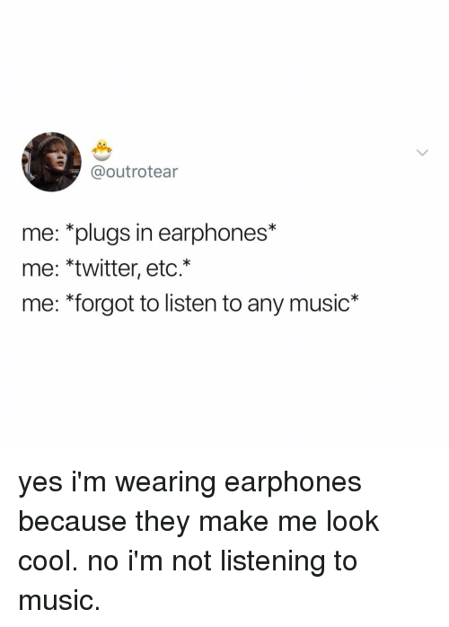 Music, Twitter, and Cool: @outrotear  me: *plugs in earphones*  me: *twitter, etc.*  me: *forgot to listen to any music* yes i'm wearing earphones because they make me look cool. no i'm not listening to music.