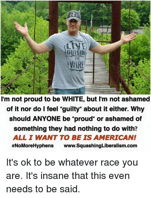 """Memes, American, and White: OUTSIDE  WIRE  I'm not proud to be WHITE, but I'm not ashamed  of it nor do I feel """"guilty"""" about it either. Why  should ANYONE be """"proud"""" or ashamed of  something they had nothing to do with?  ALL I WANT TO BE IS AMERICAN!  #NoMoreHyphens www.SquashingLiberalism.com It's ok to be whatever race you are. It's insane that this even needs to be said."""