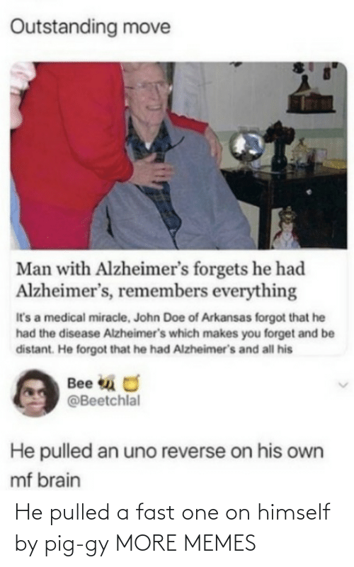 Makes: Outstanding move  Man with Alzheimer's forgets he had  Alzheimer's, remembers everything  It's a medical miracle, John Doe of Arkansas forgot that he  had the disease Alzheimer's which makes you forget and be  distant. He forgot that he had Alzheimer's and all his  Bee u O  @Beetchlal  He pulled an uno reverse on his own  mf brain He pulled a fast one on himself by pig-gy MORE MEMES