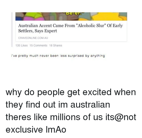 "Lmao, Memes, and Alcoholic: ov-er  Australian Accent Came From ""Alcoholic Slur"" Of Early  Settlers, Says Expert  CRAVEONLINE COM.AU  35 Likes 15 Comments 18 Shares  've pretty much never been less surprised by anything why do people get excited when they find out im australian theres like millions of us its@not exclusive lmAo"
