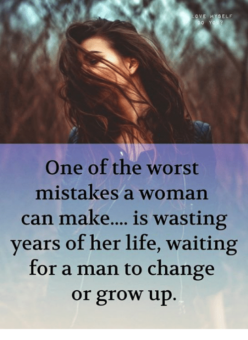 Life, The Worst, and Change: OVE MYSELF  One of the worst  mistakes a woman  can make...is wasting  years of her life, waiting  for a man to change  or grow up