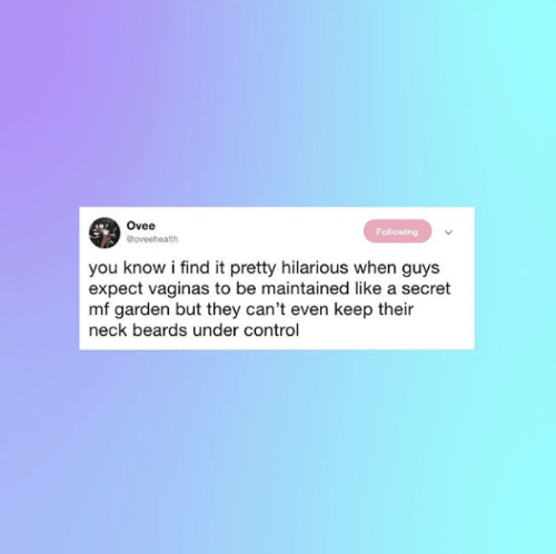Controlling: Ovee  @oveehealth  Following  you know i find it pretty hilarious when guys  expect vaginas to be maintained like a secret  mf garden but they can't even keep their  neck beards under control