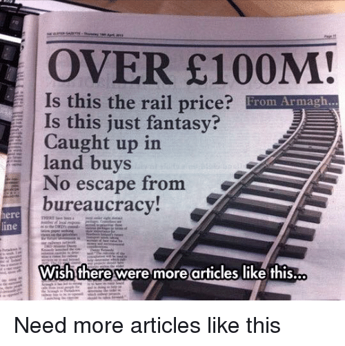 Dank, Ups, and No Escape: OVER £100M!  Is this the rail price  From Armagh...  Is this just fantasy?  E Caught up in  land buys  a No escape from  bureaucracy  ine  Wish there were more articles like this..o Need more articles like this