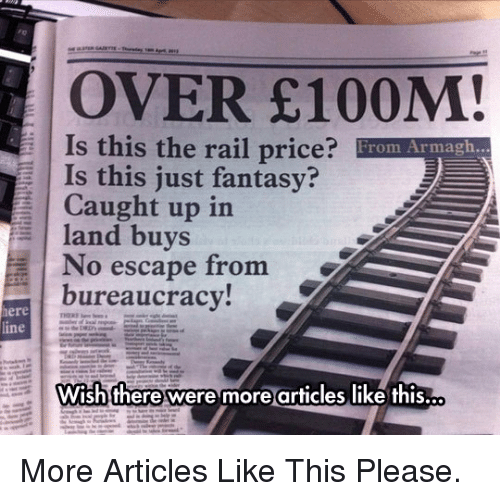 No Escape, Bureaucracy, and Fantasy: OVER E100M!  Is this the rail price? From Armagh...  Is this just fantasy?  Caught up in  land buys  No escape from  bureaucracy!  ere  ine  Wish there were more articles like this. <p>More Articles Like This Please.</p>