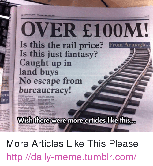"""Meme, Tumblr, and Http: OVER E100M!  Is this the rail price? From Armagh...  Is this just fantasy?  Caught up in  land buys  No escape from  bureaucracy!  ere  ine  Wish there were more articles like this. <p>More Articles Like This Please.<br/><a href=""""http://daily-meme.tumblr.com""""><span style=""""color: #0000cd;""""><a href=""""http://daily-meme.tumblr.com/"""">http://daily-meme.tumblr.com/</a></span></a></p>"""